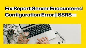 Fix Report Server encountered configuration Error